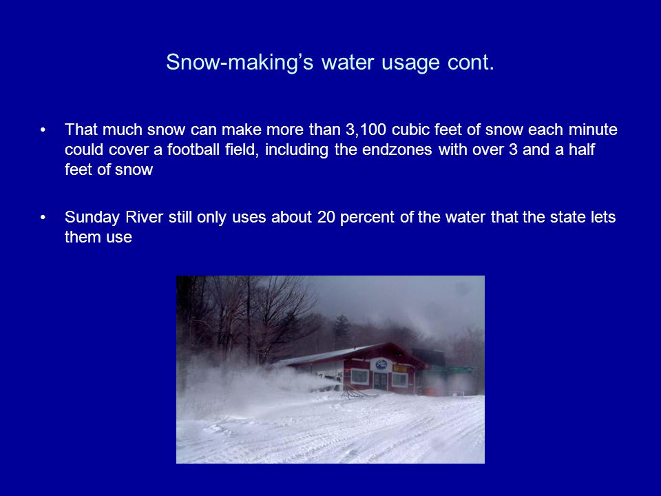 Snow-makings water usage cont. That much snow can make more than 3,100 cubic feet of snow each minute could cover a football field, including the endz