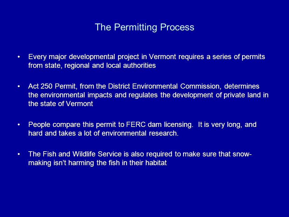 The Permitting Process Every major developmental project in Vermont requires a series of permits from state, regional and local authorities Act 250 Permit, from the District Environmental Commission, determines the environmental impacts and regulates the development of private land in the state of Vermont People compare this permit to FERC dam licensing.