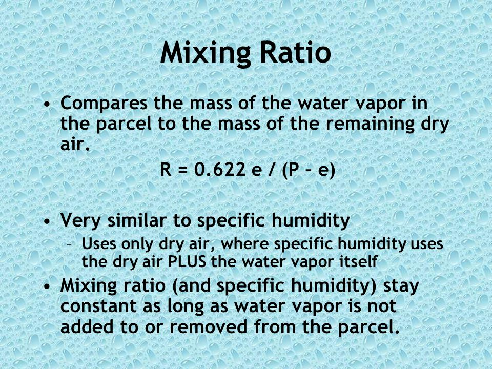 Mixing Ratio Compares the mass of the water vapor in the parcel to the mass of the remaining dry air.
