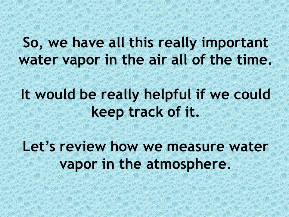 So, we have all this really important water vapor in the air all of the time.