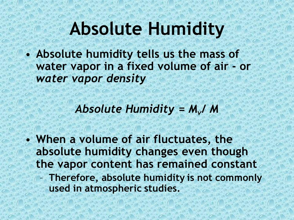 Absolute Humidity Absolute humidity tells us the mass of water vapor in a fixed volume of air - or water vapor density Absolute Humidity = M v / M When a volume of air fluctuates, the absolute humidity changes even though the vapor content has remained constant –Therefore, absolute humidity is not commonly used in atmospheric studies.