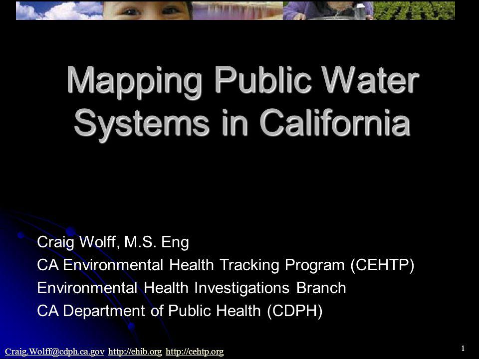 1 Craig.Wolff@cdph.ca.govCraig.Wolff@cdph.ca.gov http://ehib.org http://cehtp.orghttp://ehib.orghttp://cehtp.org Mapping Public Water Systems in California Craig Wolff, M.S.