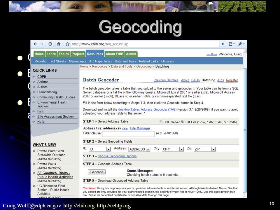 10 Craig.Wolff@cdph.ca.govCraig.Wolff@cdph.ca.gov http://ehib.org http://cehtp.orghttp://ehib.orghttp://cehtp.orgGeocoding CDPH has web-based geocoding tool CDPH has web-based geocoding tool Batch geocodes ~250K records/hr.