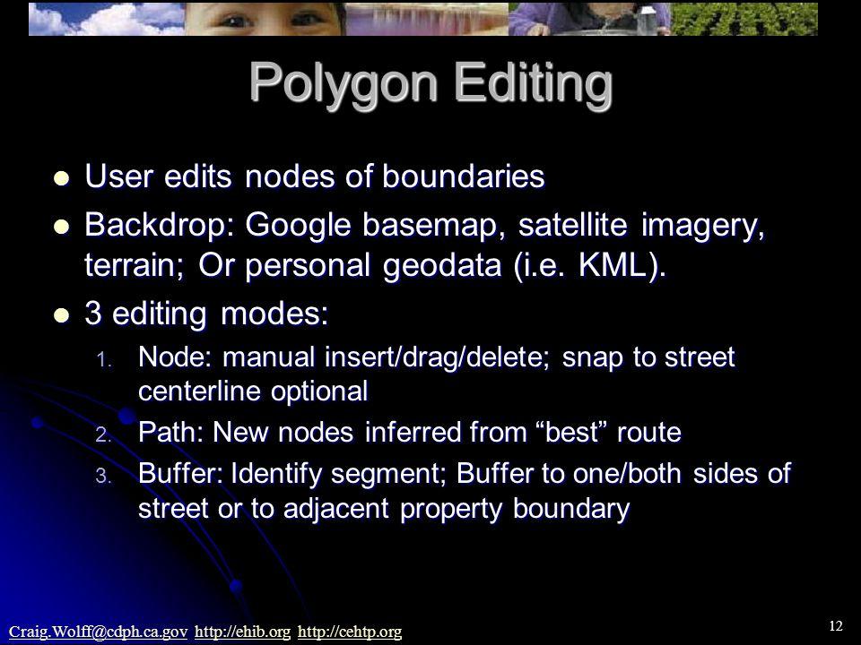 12 Craig.Wolff@cdph.ca.govCraig.Wolff@cdph.ca.gov http://ehib.org http://cehtp.orghttp://ehib.orghttp://cehtp.org Polygon Editing User edits nodes of boundaries User edits nodes of boundaries Backdrop: Google basemap, satellite imagery, terrain; Or personal geodata (i.e.