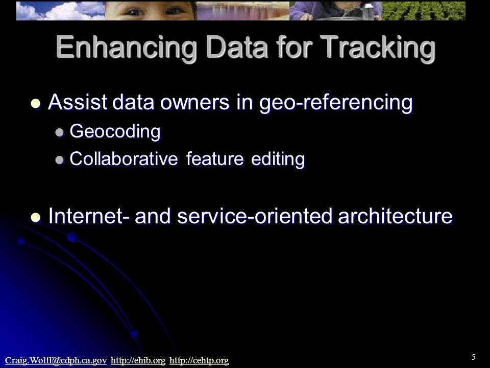5 Craig.Wolff@cdph.ca.govCraig.Wolff@cdph.ca.gov http://ehib.org http://cehtp.orghttp://ehib.orghttp://cehtp.org Enhancing Data for Tracking Assist data owners in geo-referencing Assist data owners in geo-referencing Geocoding Geocoding Collaborative feature editing Collaborative feature editing Internet- and service-oriented architecture Internet- and service-oriented architecture