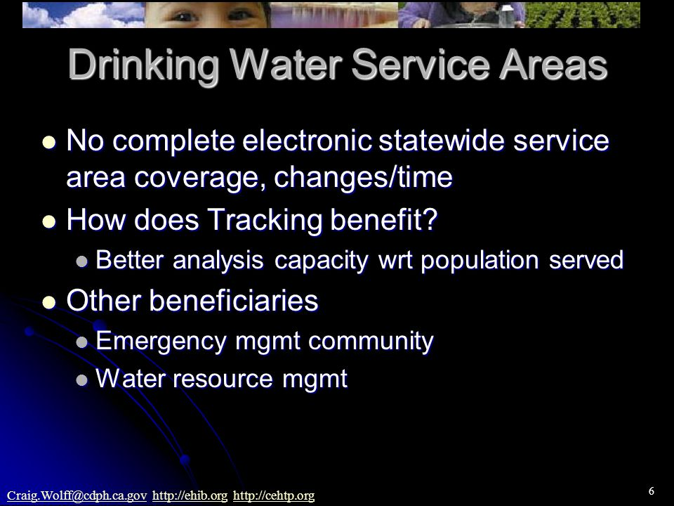 6 Craig.Wolff@cdph.ca.govCraig.Wolff@cdph.ca.gov http://ehib.org http://cehtp.orghttp://ehib.orghttp://cehtp.org Drinking Water Service Areas No complete electronic statewide service area coverage, changes/time No complete electronic statewide service area coverage, changes/time How does Tracking benefit.