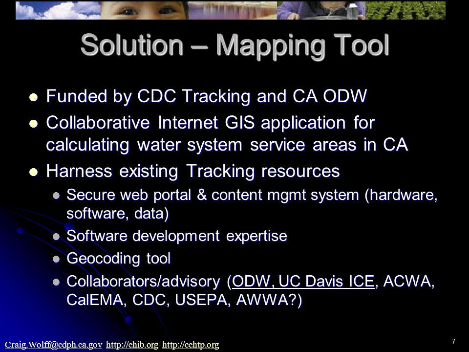 7 Craig.Wolff@cdph.ca.govCraig.Wolff@cdph.ca.gov http://ehib.org http://cehtp.orghttp://ehib.orghttp://cehtp.org Solution – Mapping Tool Funded by CDC Tracking and CA ODW Funded by CDC Tracking and CA ODW Collaborative Internet GIS application for calculating water system service areas in CA Collaborative Internet GIS application for calculating water system service areas in CA Harness existing Tracking resources Harness existing Tracking resources Secure web portal & content mgmt system (hardware, software, data) Secure web portal & content mgmt system (hardware, software, data) Software development expertise Software development expertise Geocoding tool Geocoding tool Collaborators/advisory (ODW, UC Davis ICE, ACWA, CalEMA, CDC, USEPA, AWWA?) Collaborators/advisory (ODW, UC Davis ICE, ACWA, CalEMA, CDC, USEPA, AWWA?)