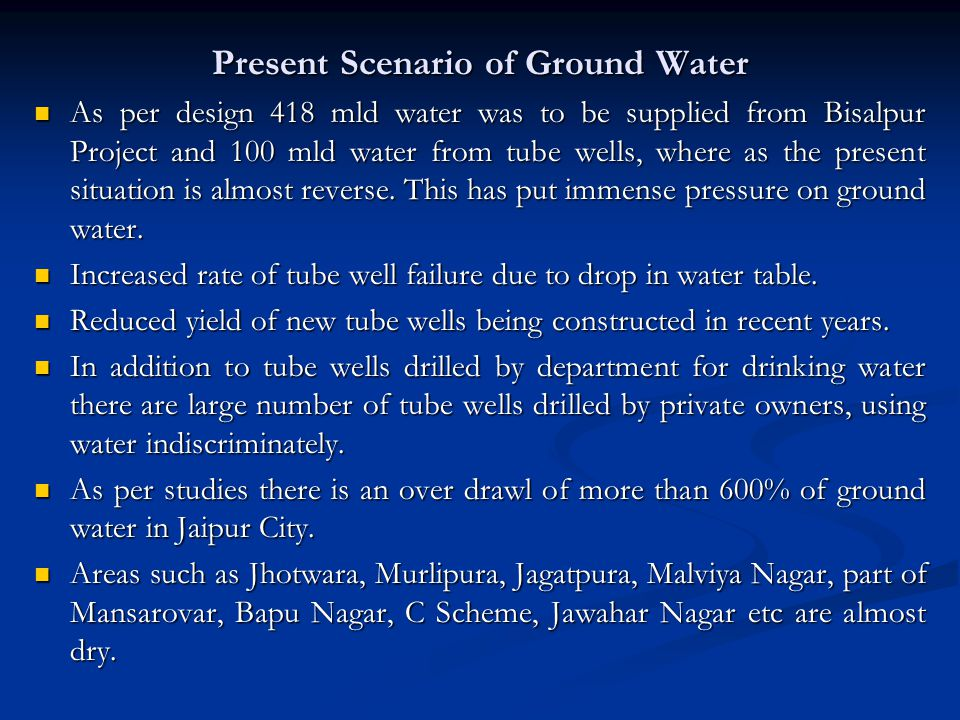 Present Scenario of Ground Water As per design 418 mld water was to be supplied from Bisalpur Project and 100 mld water from tube wells, where as the