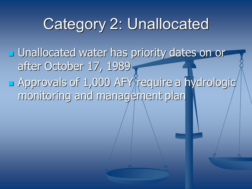 Category 2: Unallocated Unallocated water has priority dates on or after October 17, 1989 Unallocated water has priority dates on or after October 17, 1989 Approvals of 1,000 AFY require a hydrologic monitoring and management plan Approvals of 1,000 AFY require a hydrologic monitoring and management plan