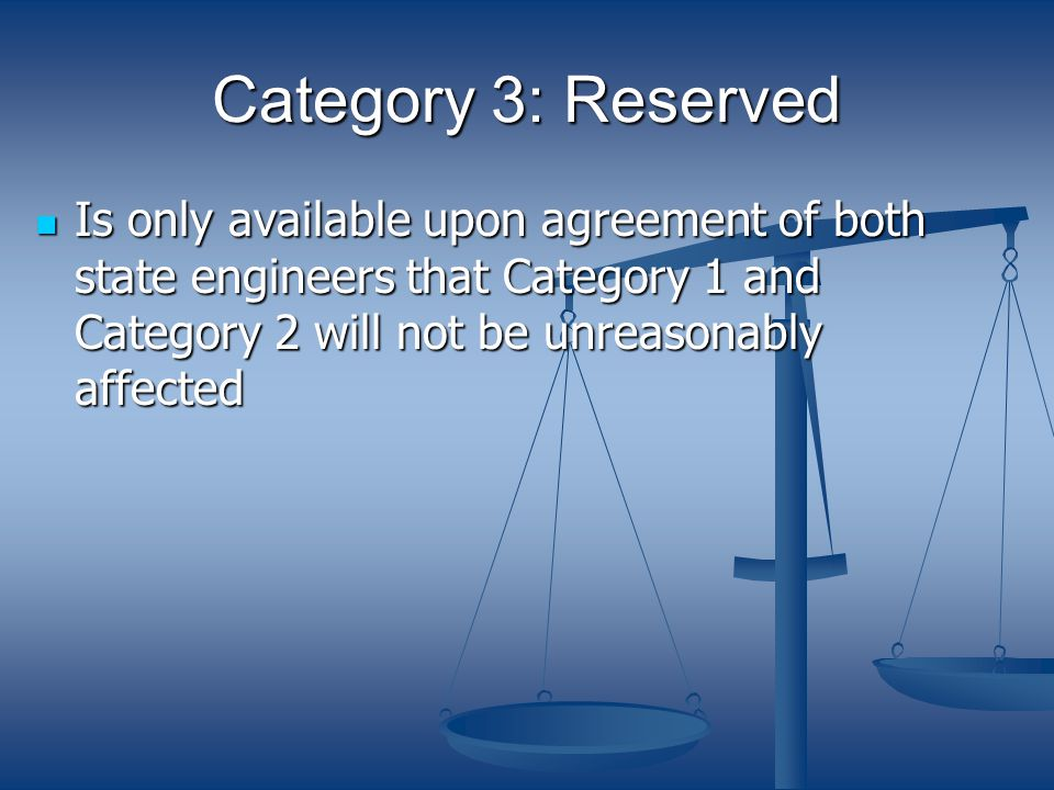 Category 3: Reserved Is only available upon agreement of both state engineers that Category 1 and Category 2 will not be unreasonably affected Is only available upon agreement of both state engineers that Category 1 and Category 2 will not be unreasonably affected