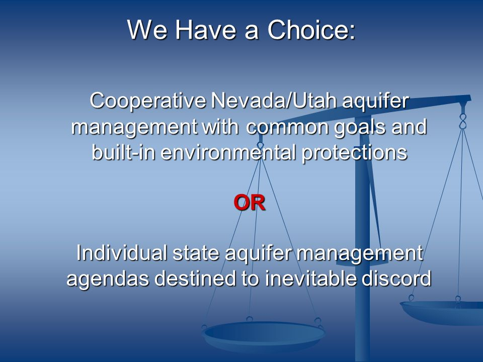 We Have a Choice: Cooperative Nevada/Utah aquifer management with common goals and built-in environmental protections OR Individual state aquifer management agendas destined to inevitable discord