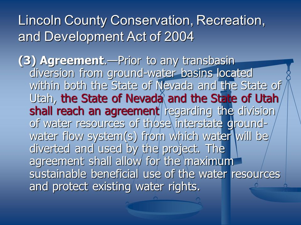 Lincoln County Conservation, Recreation, and Development Act of 2004 (3) Agreement.Prior to any transbasin diversion from ground-water basins located within both the State of Nevada and the State of Utah, the State of Nevada and the State of Utah shall reach an agreement regarding the division of water resources of those interstate ground- water flow system(s) from which water will be diverted and used by the project.