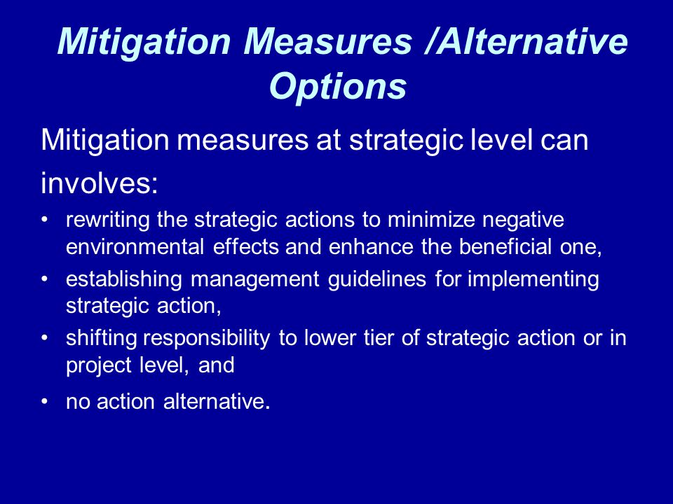 Mitigation Measures /Alternative Options Mitigation measures at strategic level can involves: rewriting the strategic actions to minimize negative env