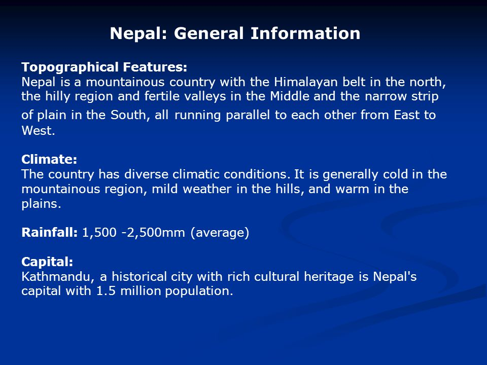 Nepal: General Information Topographical Features: Nepal is a mountainous country with the Himalayan belt in the north, the hilly region and fertile v