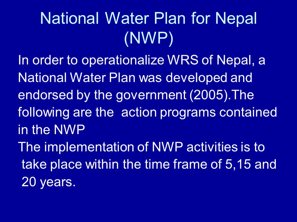 National Water Plan for Nepal (NWP) In order to operationalize WRS of Nepal, a National Water Plan was developed and endorsed by the government (2005)