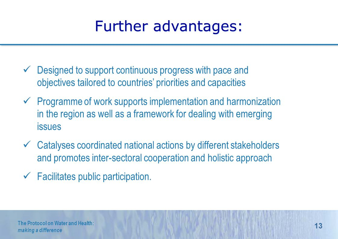 13 The Protocol on Water and Health: making a difference Further advantages: Designed to support continuous progress with pace and objectives tailored to countries priorities and capacities Programme of work supports implementation and harmonization in the region as well as a framework for dealing with emerging issues Catalyses coordinated national actions by different stakeholders and promotes inter-sectoral cooperation and holistic approach Facilitates public participation.