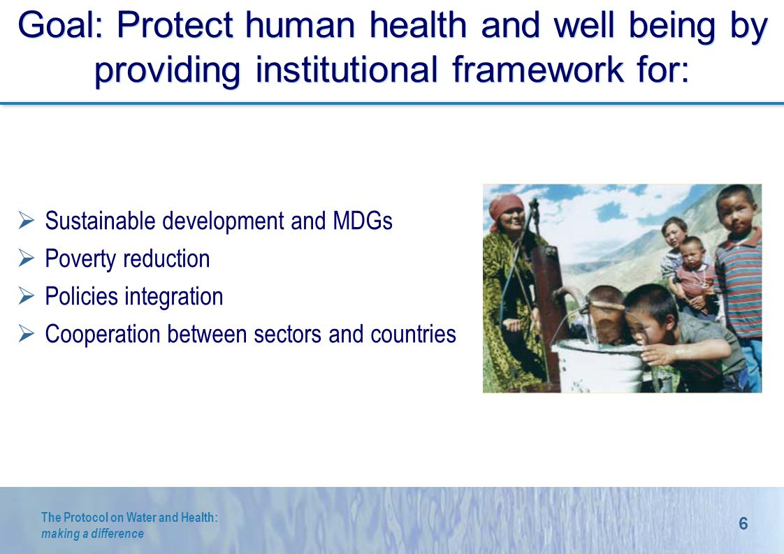 6 The Protocol on Water and Health: making a difference Goal: Protect human health and well being by providing institutional framework for: Sustainable development and MDGs Poverty reduction Policies integration Cooperation between sectors and countries @ R.