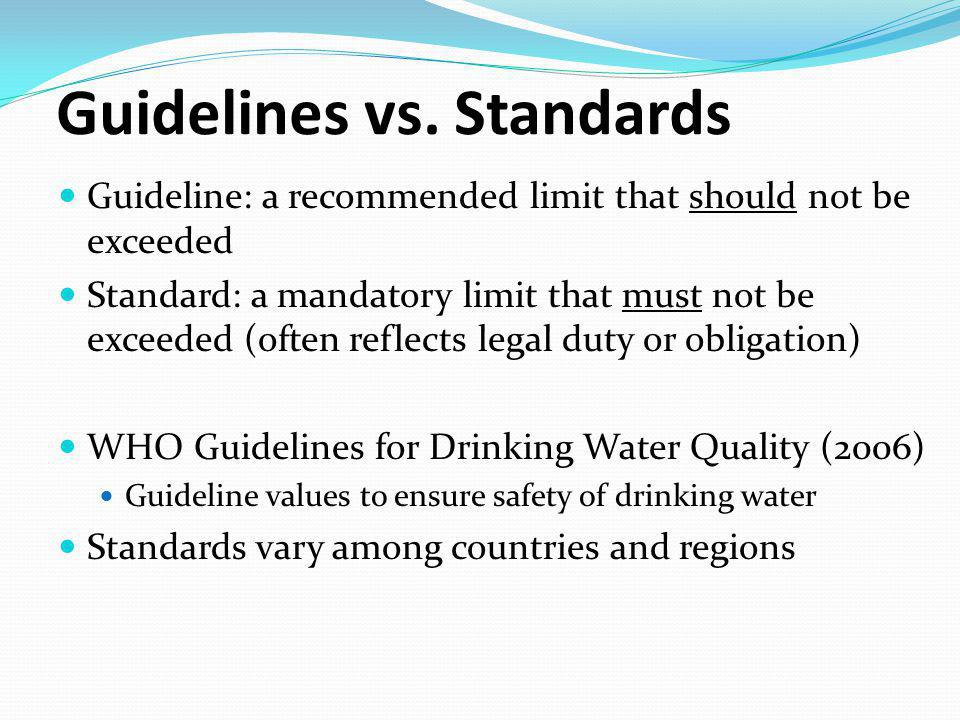 Guidelines vs. Standards Guideline: a recommended limit that should not be exceeded Standard: a mandatory limit that must not be exceeded (often refle