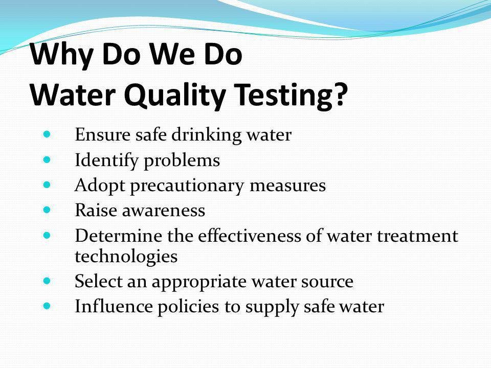 Ensure safe drinking water Identify problems Adopt precautionary measures Raise awareness Determine the effectiveness of water treatment technologies Select an appropriate water source Influence policies to supply safe water Why Do We Do Water Quality Testing?