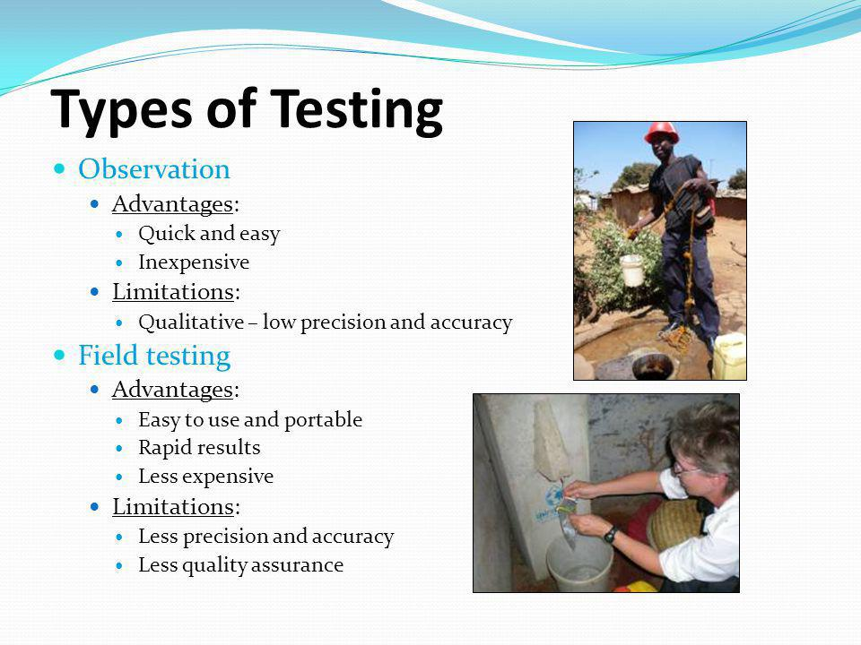 Types of Testing Observation Advantages: Quick and easy Inexpensive Limitations: Qualitative – low precision and accuracy Field testing Advantages: Easy to use and portable Rapid results Less expensive Limitations: Less precision and accuracy Less quality assurance