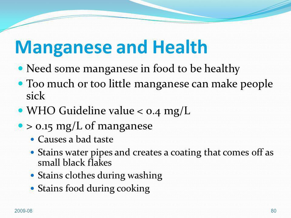 2009-0880 Manganese and Health Need some manganese in food to be healthy Too much or too little manganese can make people sick WHO Guideline value < 0.4 mg/L > 0.15 mg/L of manganese Causes a bad taste Stains water pipes and creates a coating that comes off as small black flakes Stains clothes during washing Stains food during cooking