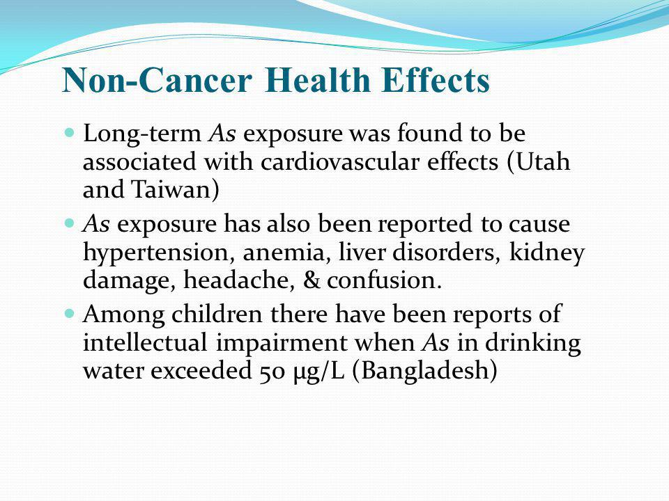 Non-Cancer Health Effects Long-term As exposure was found to be associated with cardiovascular effects (Utah and Taiwan) As exposure has also been reported to cause hypertension, anemia, liver disorders, kidney damage, headache, & confusion.
