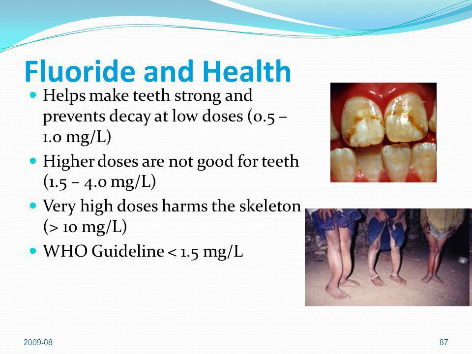 2009-0887 Fluoride and Health Helps make teeth strong and prevents decay at low doses (0.5 – 1.0 mg/L) Higher doses are not good for teeth (1.5 – 4.0 mg/L) Very high doses harms the skeleton (> 10 mg/L) WHO Guideline < 1.5 mg/L