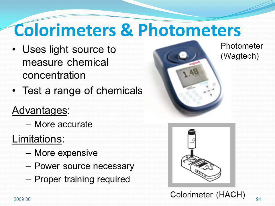 2009-0894 Colorimeters & Photometers Photometer (Wagtech) Uses light source to measure chemical concentration Test a range of chemicals Advantages: –More accurate Limitations: –More expensive –Power source necessary –Proper training required Colorimeter (HACH)