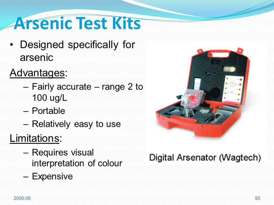2009-0895 Arsenic Test Kits Designed specifically for arsenic Advantages: –Fairly accurate – range 2 to 100 ug/L –Portable –Relatively easy to use Limitations: –Requires visual interpretation of colour –Expensive