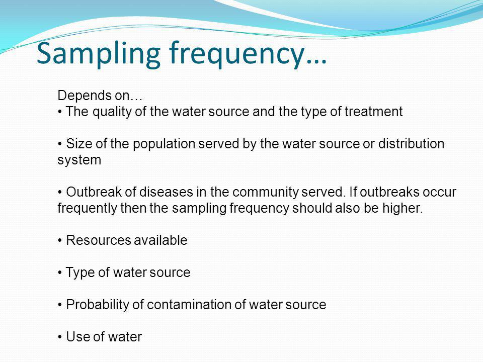 Sampling frequency… Depends on… The quality of the water source and the type of treatment Size of the population served by the water source or distribution system Outbreak of diseases in the community served.