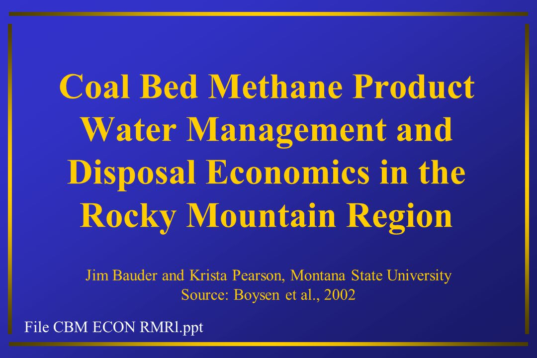 File CBM ECON RMRl.ppt Coal Bed Methane Product Water Management and Disposal Economics in the Rocky Mountain Region Jim Bauder and Krista Pearson, Montana State University Source: Boysen et al., 2002