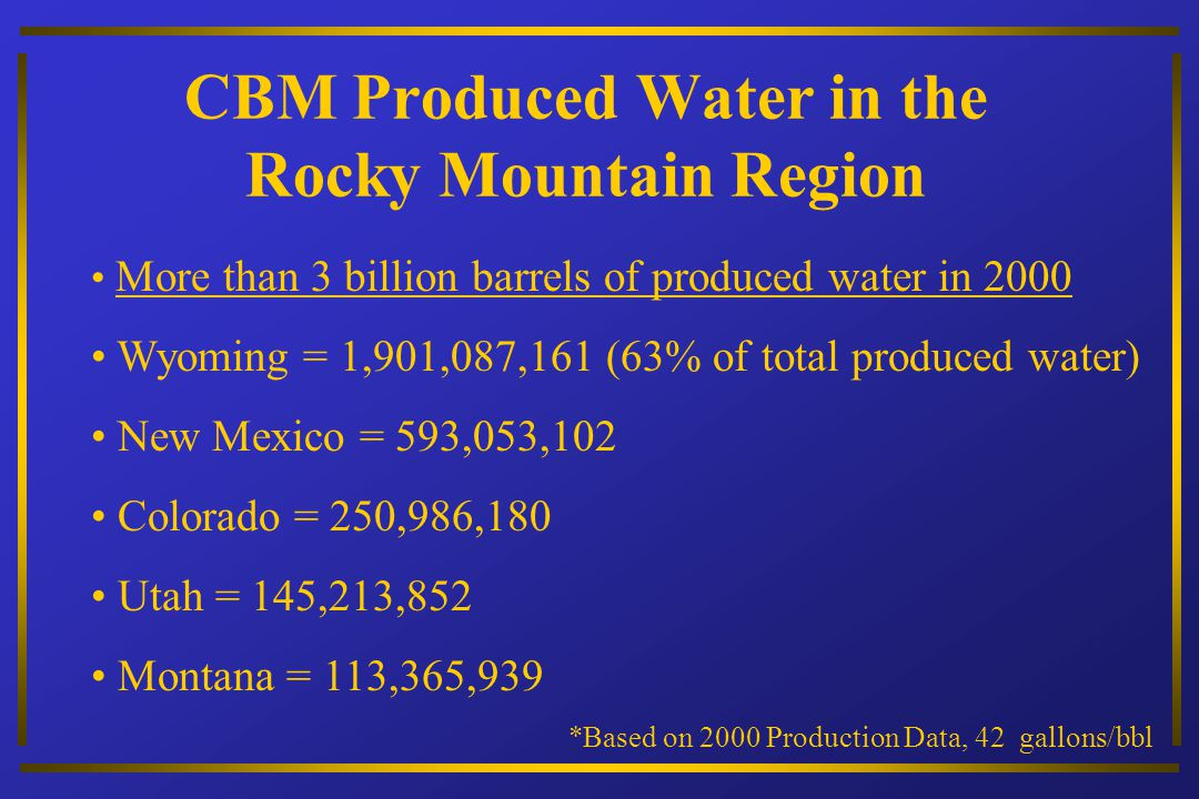CBM Produced Water in the Rocky Mountain Region More than 3 billion barrels of produced water in 2000 Wyoming = 1,901,087,161 (63% of total produced water) New Mexico = 593,053,102 Colorado = 250,986,180 Utah = 145,213,852 Montana = 113,365,939 *Based on 2000 Production Data, 42 gallons/bbl
