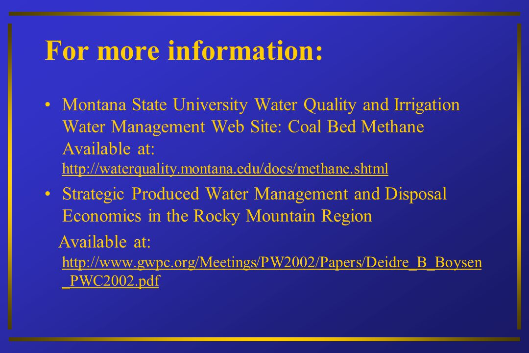For more information: Montana State University Water Quality and Irrigation Water Management Web Site: Coal Bed Methane Available at: http://waterquality.montana.edu/docs/methane.shtml Strategic Produced Water Management and Disposal Economics in the Rocky Mountain Region Available at: http://www.gwpc.org/Meetings/PW2002/Papers/Deidre_B_Boysen _PWC2002.pdf