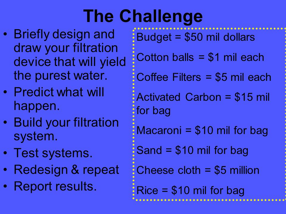 The Challenge Briefly design and draw your filtration device that will yield the purest water.