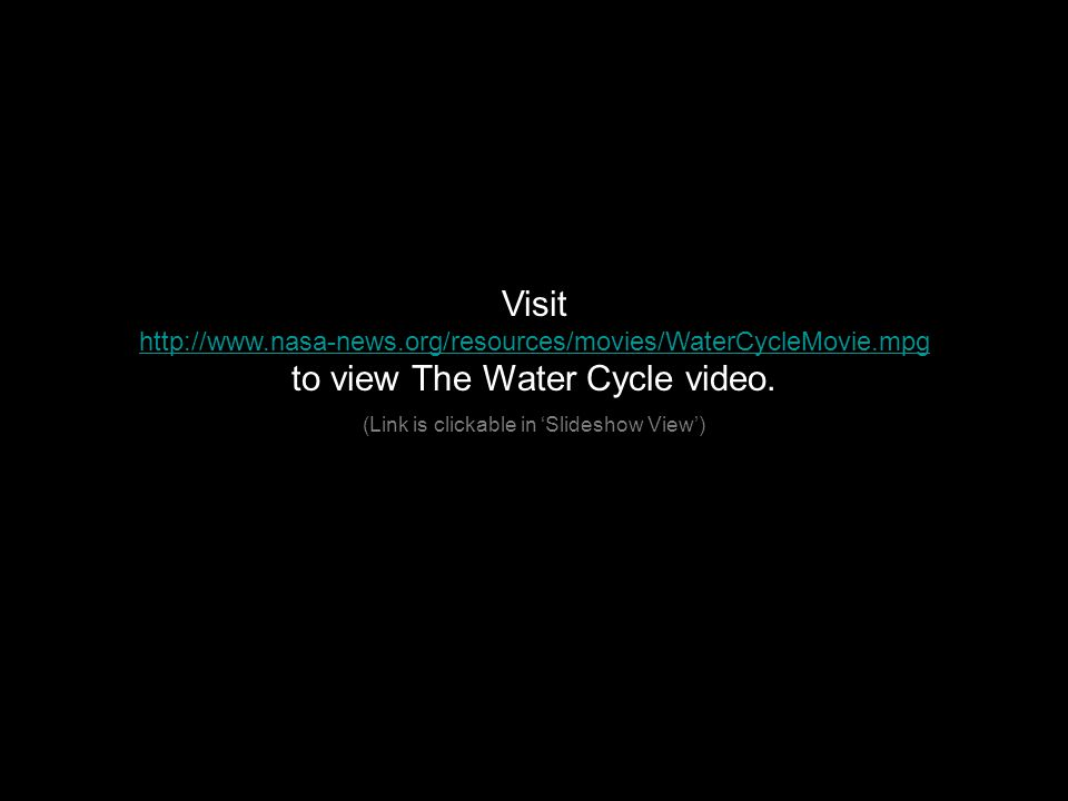 Visit http://www.nasa-news.org/resources/movies/WaterCycleMovie.mpg to view The Water Cycle video.