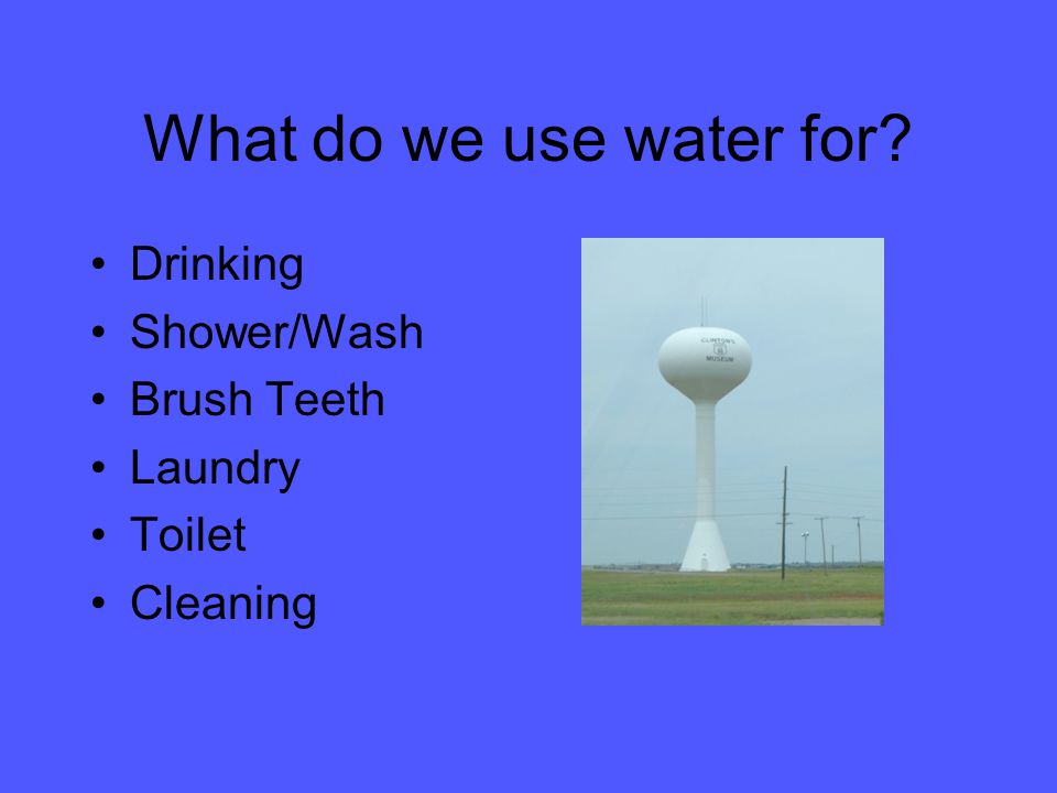 What do we use water for? Drinking Shower/Wash Brush Teeth Laundry Toilet Cleaning