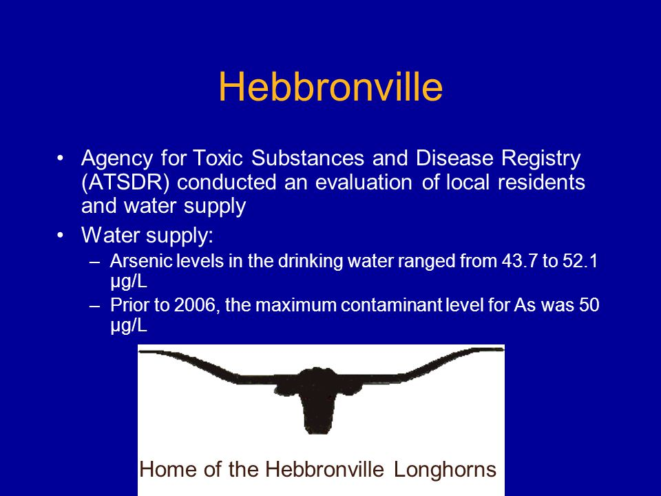 Hebbronville Agency for Toxic Substances and Disease Registry (ATSDR) conducted an evaluation of local residents and water supply Water supply: –Arsenic levels in the drinking water ranged from 43.7 to 52.1 µg/L –Prior to 2006, the maximum contaminant level for As was 50 µg/L Home of the Hebbronville Longhorns
