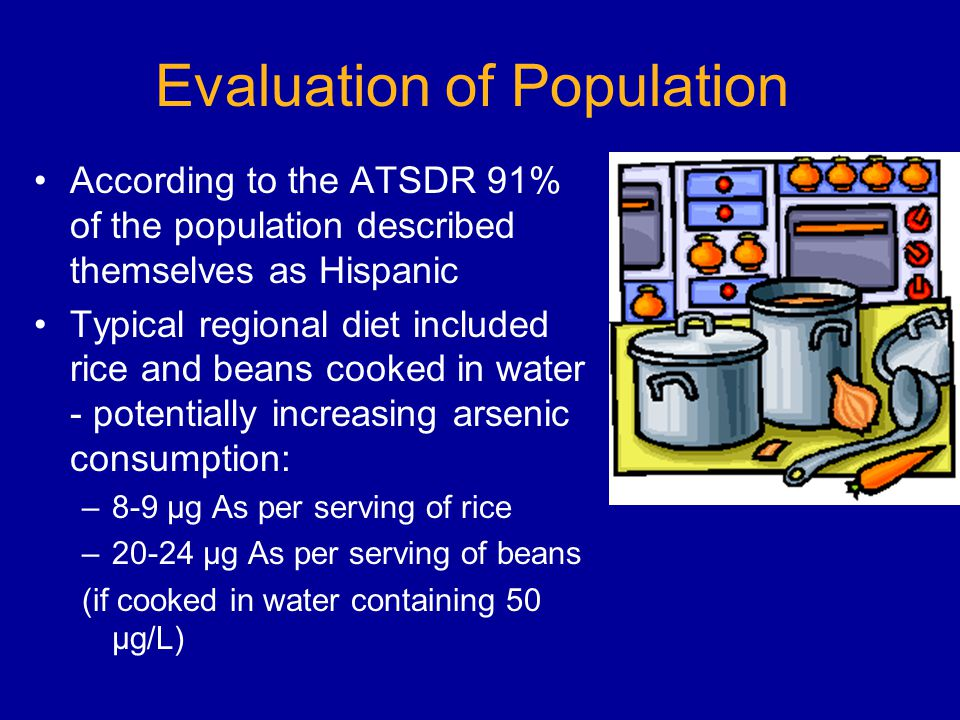 Evaluation of Population According to the ATSDR 91% of the population described themselves as Hispanic Typical regional diet included rice and beans cooked in water - potentially increasing arsenic consumption: –8-9 µg As per serving of rice –20-24 µg As per serving of beans (if cooked in water containing 50 µg/L)