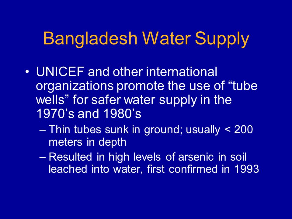 Bangladesh Water Supply UNICEF and other international organizations promote the use of tube wells for safer water supply in the 1970s and 1980s –Thin tubes sunk in ground; usually < 200 meters in depth –Resulted in high levels of arsenic in soil leached into water, first confirmed in 1993