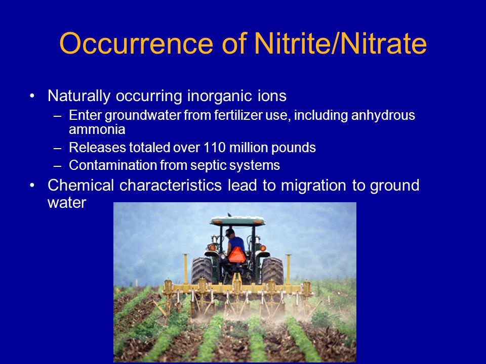 Occurrence of Nitrite/Nitrate Naturally occurring inorganic ions –Enter groundwater from fertilizer use, including anhydrous ammonia –Releases totaled over 110 million pounds –Contamination from septic systems Chemical characteristics lead to migration to ground water