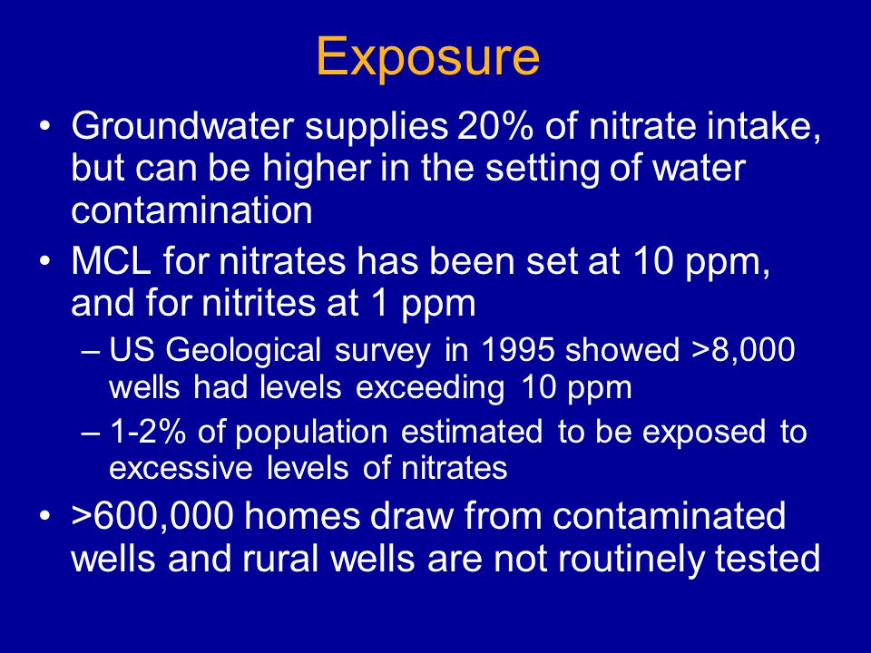 Exposure Groundwater supplies 20% of nitrate intake, but can be higher in the setting of water contamination MCL for nitrates has been set at 10 ppm, and for nitrites at 1 ppm –US Geological survey in 1995 showed >8,000 wells had levels exceeding 10 ppm –1-2% of population estimated to be exposed to excessive levels of nitrates >600,000 homes draw from contaminated wells and rural wells are not routinely tested