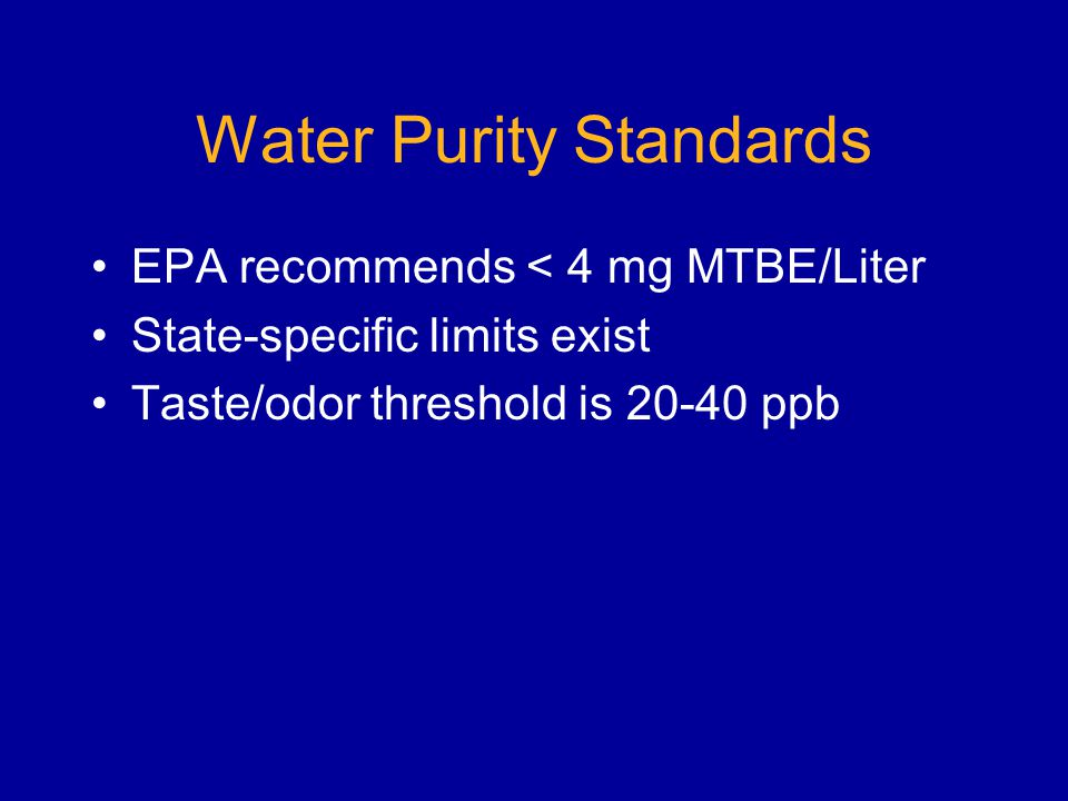 Water Purity Standards EPA recommends < 4 mg MTBE/Liter State-specific limits exist Taste/odor threshold is 20-40 ppb