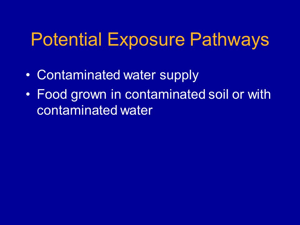 Potential Exposure Pathways Contaminated water supply Food grown in contaminated soil or with contaminated water