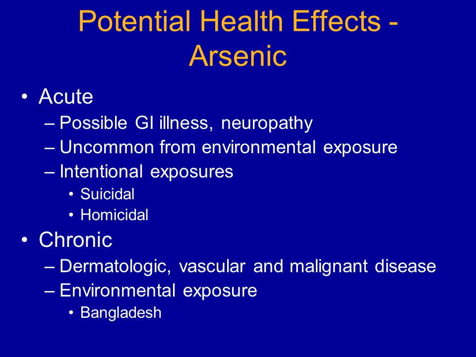 Potential Health Effects - Arsenic Acute –Possible GI illness, neuropathy –Uncommon from environmental exposure –Intentional exposures Suicidal Homicidal Chronic –Dermatologic, vascular and malignant disease –Environmental exposure Bangladesh