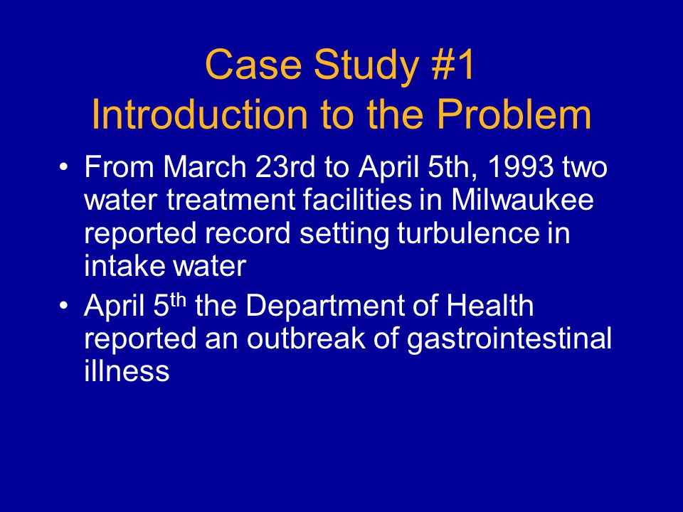 Case Study #1 Introduction to the Problem From March 23rd to April 5th, 1993 two water treatment facilities in Milwaukee reported record setting turbulence in intake water April 5 th the Department of Health reported an outbreak of gastrointestinal illness