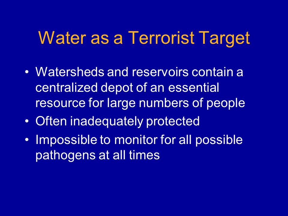 Water as a Terrorist Target Watersheds and reservoirs contain a centralized depot of an essential resource for large numbers of people Often inadequately protected Impossible to monitor for all possible pathogens at all times