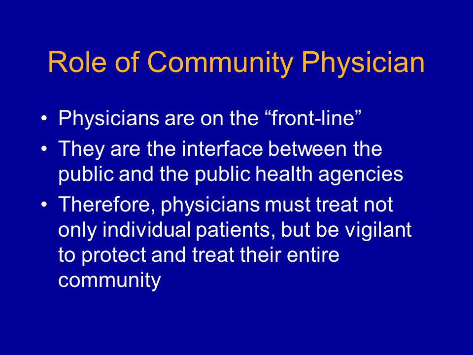 Role of Community Physician Physicians are on the front-line They are the interface between the public and the public health agencies Therefore, physicians must treat not only individual patients, but be vigilant to protect and treat their entire community
