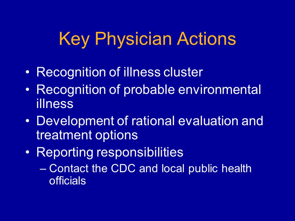 Key Physician Actions Recognition of illness cluster Recognition of probable environmental illness Development of rational evaluation and treatment options Reporting responsibilities –Contact the CDC and local public health officials