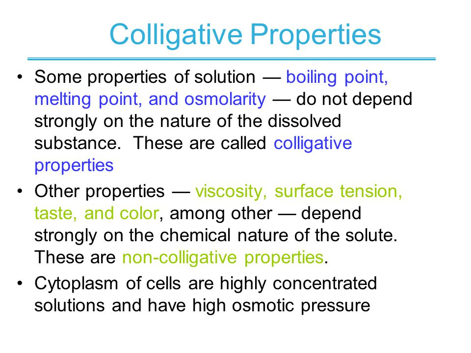 Colligative Properties Some properties of solution boiling point, melting point, and osmolarity do not depend strongly on the nature of the dissolved