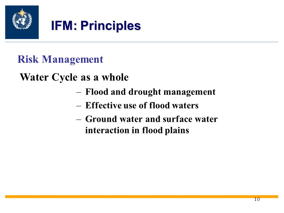 10 Risk Management Water Cycle as a whole IFM: Principles –Flood and drought management –Effective use of flood waters –Ground water and surface water